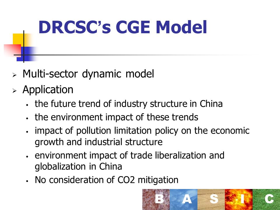 DRCSC s CGE Model Multi-sector dynamic model Application the future trend of industry structure in China the environment impact of these trends impact of pollution limitation policy on the economic growth and industrial structure environment impact of trade liberalization and globalization in China No consideration of CO2 mitigation BASI C