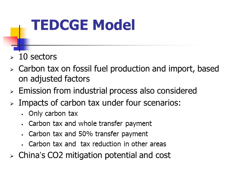 TEDCGE Model 10 sectors Carbon tax on fossil fuel production and import, based on adjusted factors Emission from industrial process also considered Impacts of carbon tax under four scenarios: Only carbon tax Carbon tax and whole transfer payment Carbon tax and 50% transfer payment Carbon tax and tax reduction in other areas China s CO2 mitigation potential and cost