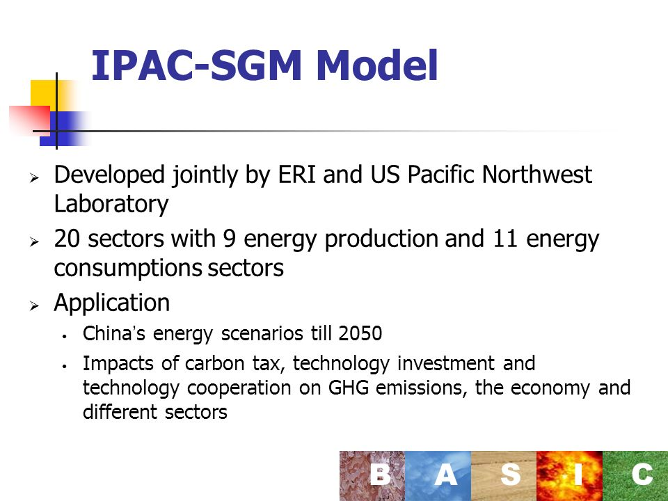 IPAC-SGM Model Developed jointly by ERI and US Pacific Northwest Laboratory 20 sectors with 9 energy production and 11 energy consumptions sectors Application China s energy scenarios till 2050 Impacts of carbon tax, technology investment and technology cooperation on GHG emissions, the economy and different sectors BASI C