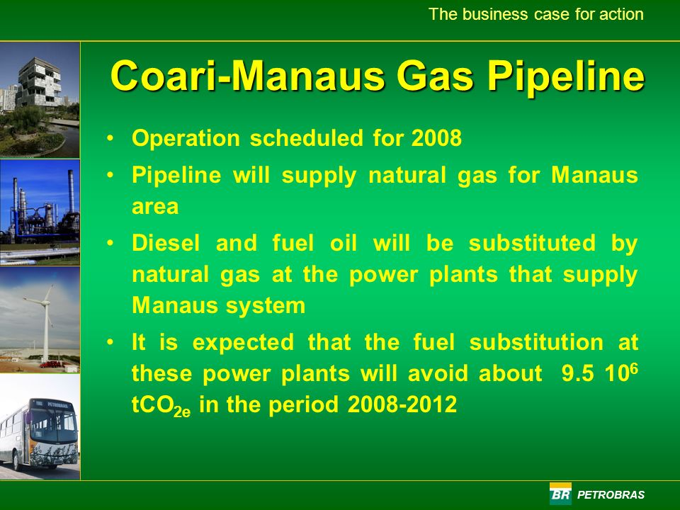 PETROBRAS The business case for action Coari-Manaus Gas Pipeline Operation scheduled for 2008 Pipeline will supply natural gas for Manaus area Diesel and fuel oil will be substituted by natural gas at the power plants that supply Manaus system It is expected that the fuel substitution at these power plants will avoid about 9.5 10 6 tCO 2e in the period 2008-2012