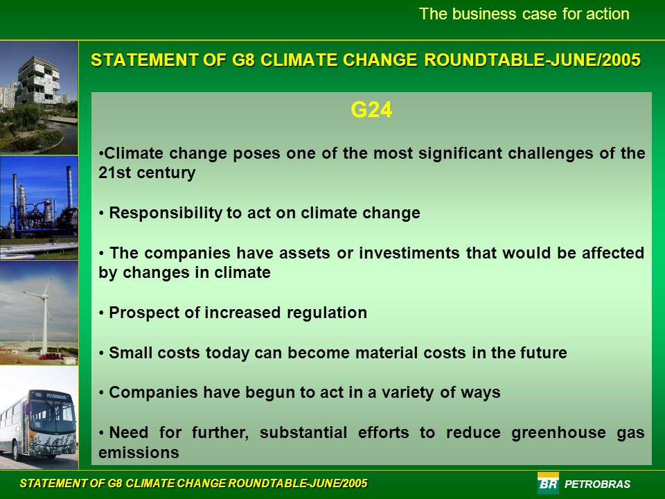 PETROBRAS The business case for action G24 Climate change poses one of the most significant challenges of the 21st century Responsibility to act on climate change The companies have assets or investiments that would be affected by changes in climate Prospect of increased regulation Small costs today can become material costs in the future Companies have begun to act in a variety of ways Need for further, substantial efforts to reduce greenhouse gas emissions STATEMENT OF G8 CLIMATE CHANGE ROUNDTABLE-JUNE/2005