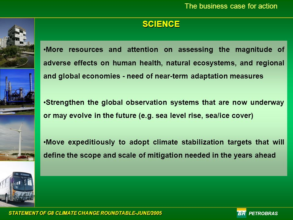 PETROBRAS The business case for action More resources and attention on assessing the magnitude of adverse effects on human health, natural ecosystems, and regional and global economies - need of near-term adaptation measures Strengthen the global observation systems that are now underway or may evolve in the future (e.g.