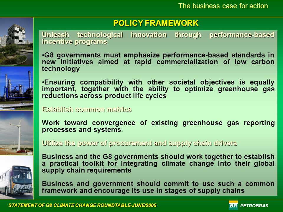 PETROBRAS The business case for action POLICY FRAMEWORK Unleash technological innovation through performance-based incentive programs G8 governments must emphasize performance-based standards in new initiatives aimed at rapid commercialization of low carbon technology Ensuring compatibility with other societal objectives is equally important, together with the ability to optimize greenhouse gas reductions across product life cycles Establish common metrics Work toward convergence of existing greenhouse gas reporting processes and systems.