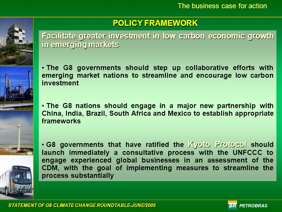PETROBRAS The business case for action POLICY FRAMEWORK Facilitate greater investment in low carbon economic growth in emerging markets The G8 governments should step up collaborative efforts with emerging market nations to streamline and encourage low carbon investment The G8 nations should engage in a major new partnership with China, India, Brazil, South Africa and Mexico to establish appropriate frameworks Kyoto Protocol G8 governments that have ratified the Kyoto Protocol should launch immediately a consultative process with the UNFCCC to engage experienced global businesses in an assessment of the CDM, with the goal of implementing measures to streamline the process substantially STATEMENT OF G8 CLIMATE CHANGE ROUNDTABLE-JUNE/2005