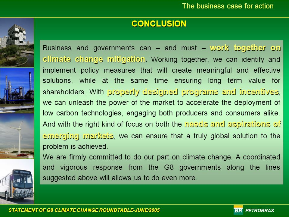 PETROBRAS The business case for actionCONCLUSION work together on climate change mitigation properly designed programs and incentives needs and aspirations of emerging markets Business and governments can – and must – work together on climate change mitigation.