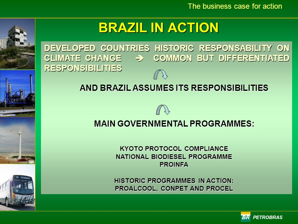 PETROBRAS The business case for action BRAZIL IN ACTION DEVELOPED COUNTRIES HISTORIC RESPONSABILITY ON CLIMATE CHANGE COMMON BUT DIFFERENTIATED RESPONSIBILITIES AND BRAZIL ASSUMES ITS RESPONSIBILITIES MAIN GOVERNMENTAL PROGRAMMES: KYOTO PROTOCOL COMPLIANCE NATIONAL BIODIESEL PROGRAMME PROINFA HISTORIC PROGRAMMES IN ACTION: PROALCOOL, CONPET AND PROCEL