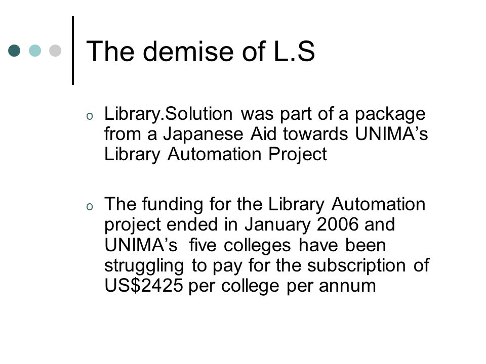 The demise of L.S o Library.Solution was part of a package from a Japanese Aid towards UNIMAs Library Automation Project o The funding for the Library Automation project ended in January 2006 and UNIMAs five colleges have been struggling to pay for the subscription of US$2425 per college per annum