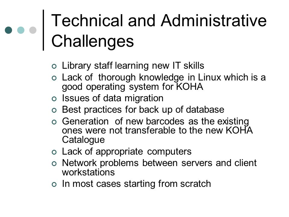 Technical and Administrative Challenges Library staff learning new IT skills Lack of thorough knowledge in Linux which is a good operating system for KOHA Issues of data migration Best practices for back up of database Generation of new barcodes as the existing ones were not transferable to the new KOHA Catalogue Lack of appropriate computers Network problems between servers and client workstations In most cases starting from scratch