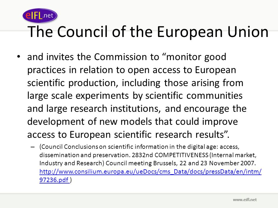 The Council of the European Union and invites the Commission to monitor good practices in relation to open access to European scientific production, including those arising from large scale experiments by scientific communities and large research institutions, and encourage the development of new models that could improve access to European scientific research results.