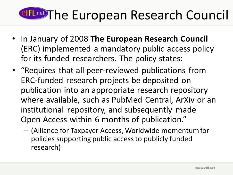 The European Research Council In January of 2008 The European Research Council (ERC) implemented a mandatory public access policy for its funded researchers.