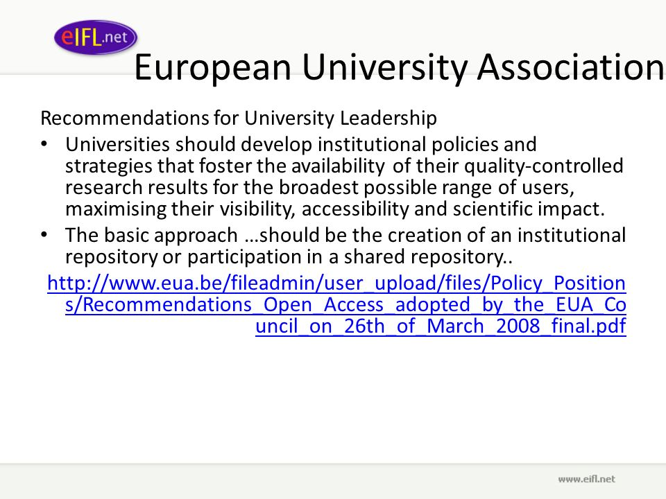European University Association Recommendations for University Leadership Universities should develop institutional policies and strategies that foster the availability of their quality-controlled research results for the broadest possible range of users, maximising their visibility, accessibility and scientific impact.