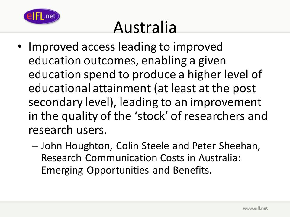 Australia Improved access leading to improved education outcomes, enabling a given education spend to produce a higher level of educational attainment (at least at the post secondary level), leading to an improvement in the quality of the stock of researchers and research users.