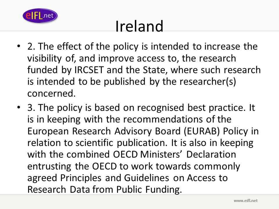Ireland 2. The effect of the policy is intended to increase the visibility of, and improve access to, the research funded by IRCSET and the State, whe