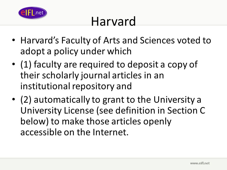 Harvard Harvards Faculty of Arts and Sciences voted to adopt a policy under which (1) faculty are required to deposit a copy of their scholarly journal articles in an institutional repository and (2) automatically to grant to the University a University License (see definition in Section C below) to make those articles openly accessible on the Internet.