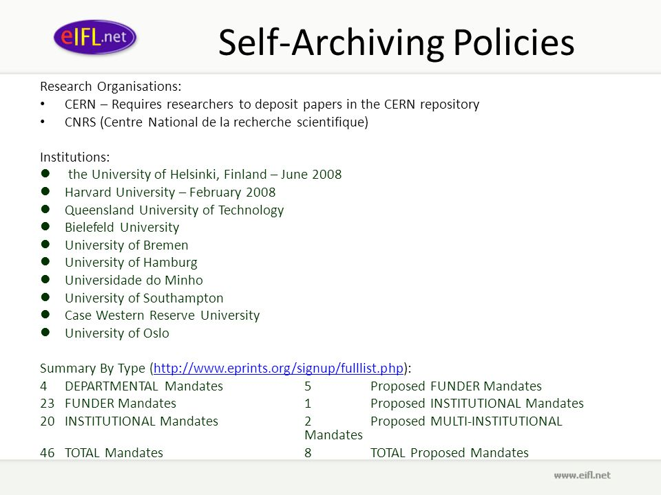 Self-Archiving Policies Research Organisations: CERN – Requires researchers to deposit papers in the CERN repository CNRS (Centre National de la recherche scientifique) Institutions: the University of Helsinki, Finland – June 2008 Harvard University – February 2008 Queensland University of Technology Bielefeld University University of Bremen University of Hamburg Universidade do Minho University of Southampton Case Western Reserve University University of Oslo Summary By Type (http://www.eprints.org/signup/fulllist.php):http://www.eprints.org/signup/fulllist.php 4DEPARTMENTAL Mandates5Proposed FUNDER Mandates 23FUNDER Mandates1Proposed INSTITUTIONAL Mandates 20INSTITUTIONAL Mandates2Proposed MULTI-INSTITUTIONAL Mandates 46TOTAL Mandates8TOTAL Proposed Mandates
