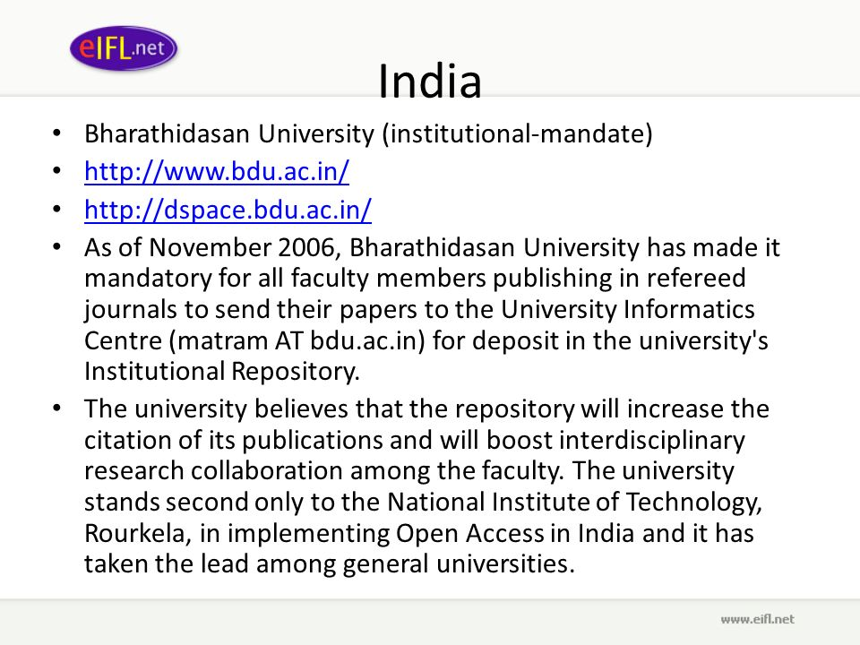 India Bharathidasan University (institutional-mandate) http://www.bdu.ac.in/ http://dspace.bdu.ac.in/ As of November 2006, Bharathidasan University has made it mandatory for all faculty members publishing in refereed journals to send their papers to the University Informatics Centre (matram AT bdu.ac.in) for deposit in the university s Institutional Repository.