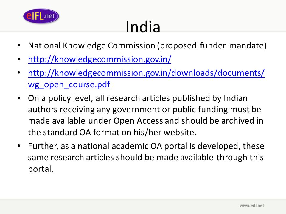 India National Knowledge Commission (proposed-funder-mandate) http://knowledgecommission.gov.in/ http://knowledgecommission.gov.in/downloads/documents/ wg_open_course.pdf http://knowledgecommission.gov.in/downloads/documents/ wg_open_course.pdf On a policy level, all research articles published by Indian authors receiving any government or public funding must be made available under Open Access and should be archived in the standard OA format on his/her website.