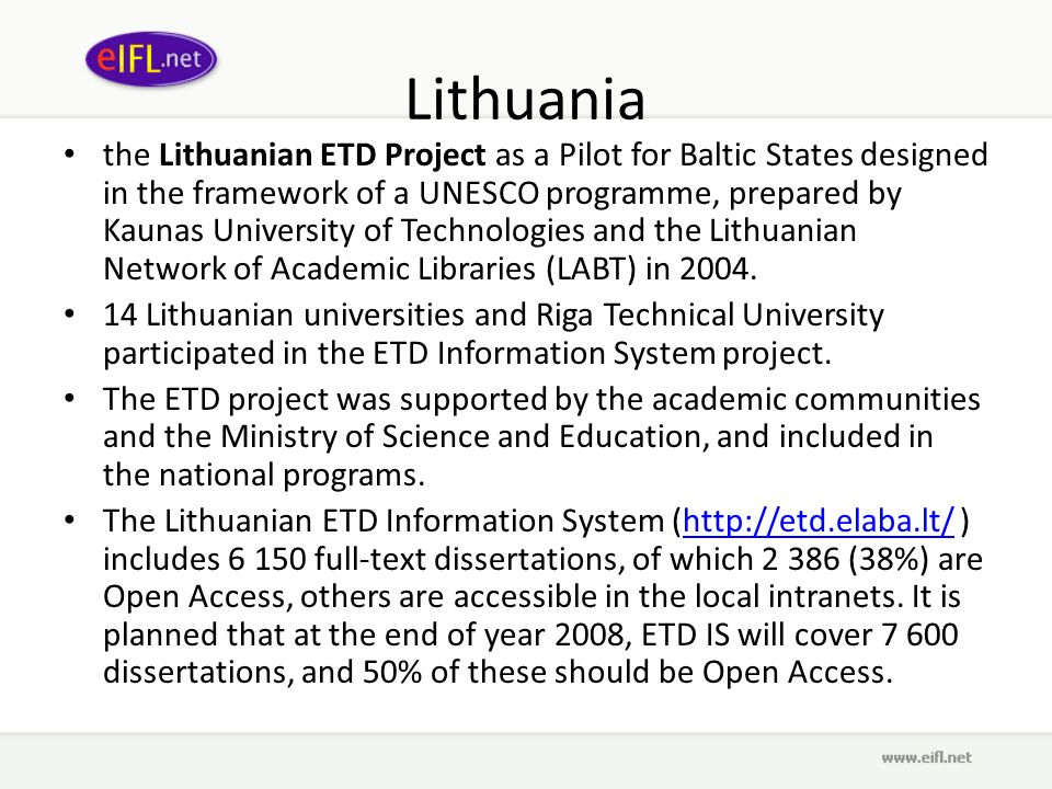 Lithuania the Lithuanian ETD Project as a Pilot for Baltic States designed in the framework of a UNESCO programme, prepared by Kaunas University of Technologies and the Lithuanian Network of Academic Libraries (LABT) in 2004.