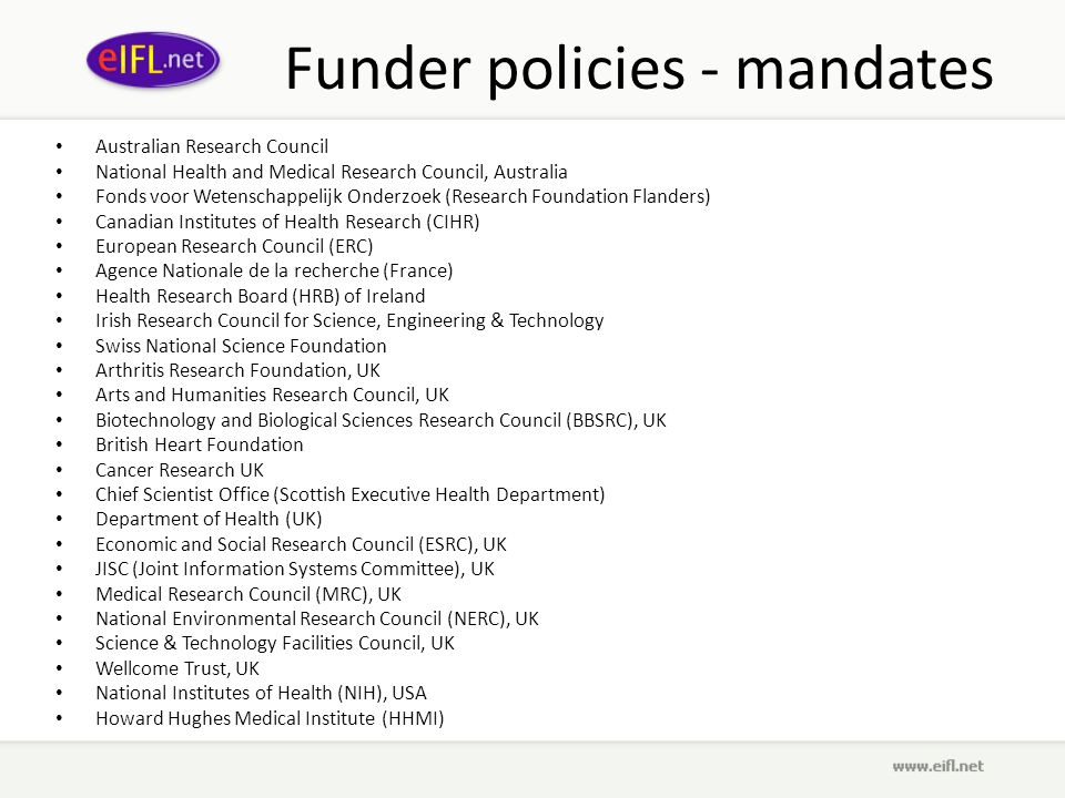 Funder policies - mandates Australian Research Council National Health and Medical Research Council, Australia Fonds voor Wetenschappelijk Onderzoek (Research Foundation Flanders) Canadian Institutes of Health Research (CIHR) European Research Council (ERC) Agence Nationale de la recherche (France) Health Research Board (HRB) of Ireland Irish Research Council for Science, Engineering & Technology Swiss National Science Foundation Arthritis Research Foundation, UK Arts and Humanities Research Council, UK Biotechnology and Biological Sciences Research Council (BBSRC), UK British Heart Foundation Cancer Research UK Chief Scientist Office (Scottish Executive Health Department) Department of Health (UK) Economic and Social Research Council (ESRC), UK JISC (Joint Information Systems Committee), UK Medical Research Council (MRC), UK National Environmental Research Council (NERC), UK Science & Technology Facilities Council, UK Wellcome Trust, UK National Institutes of Health (NIH), USA Howard Hughes Medical Institute (HHMI)