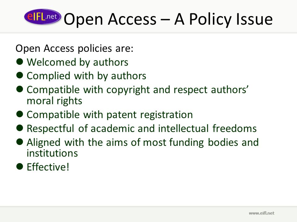 Open Access – A Policy Issue Open Access policies are: Welcomed by authors Complied with by authors Compatible with copyright and respect authors moral rights Compatible with patent registration Respectful of academic and intellectual freedoms Aligned with the aims of most funding bodies and institutions Effective!