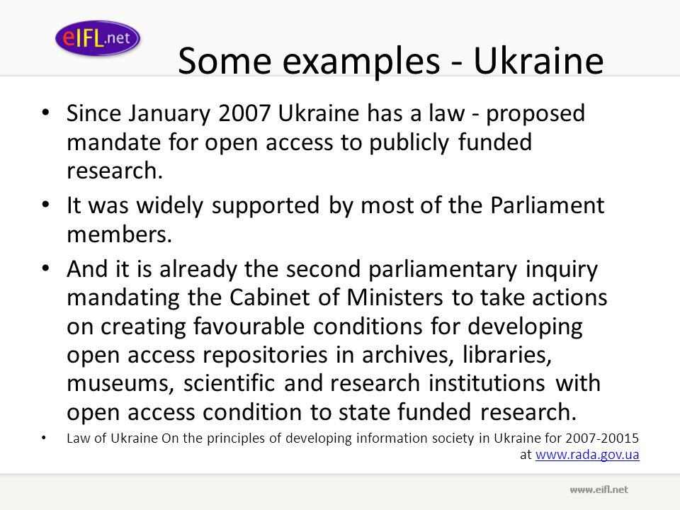 Some examples - Ukraine Since January 2007 Ukraine has a law - proposed mandate for open access to publicly funded research.