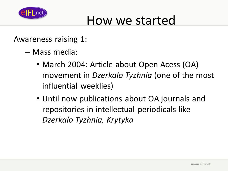 How we started Awareness raising 1: – Mass media: March 2004: Article about Open Acess (OA) movement in Dzerkalo Tyzhnia (one of the most influential weeklies) Until now publications about OA journals and repositories in intellectual periodicals like Dzerkalo Tyzhnia, Krytyka