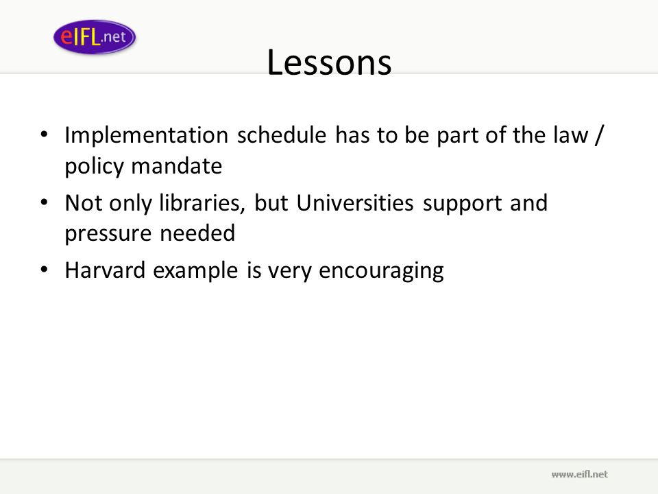 Lessons Implementation schedule has to be part of the law / policy mandate Not only libraries, but Universities support and pressure needed Harvard example is very encouraging