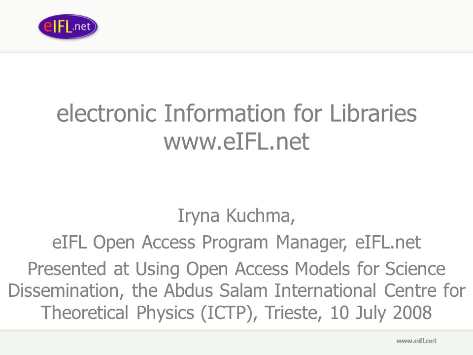 electronic Information for Libraries   Iryna Kuchma, eIFL Open Access Program Manager, eIFL.net Presented at Using Open Access Models for Science Dissemination, the Abdus Salam International Centre for Theoretical Physics (ICTP), Trieste, 10 July 2008