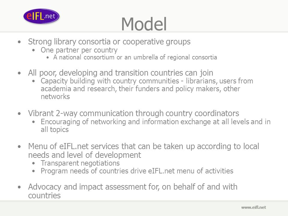 Model Strong library consortia or cooperative groups One partner per country A national consortium or an umbrella of regional consortia All poor, developing and transition countries can join Capacity building with country communities - librarians, users from academia and research, their funders and policy makers, other networks Vibrant 2-way communication through country coordinators Encouraging of networking and information exchange at all levels and in all topics Menu of eIFL.net services that can be taken up according to local needs and level of development Transparent negotiations Program needs of countries drive eIFL.net menu of activities Advocacy and impact assessment for, on behalf of and with countries