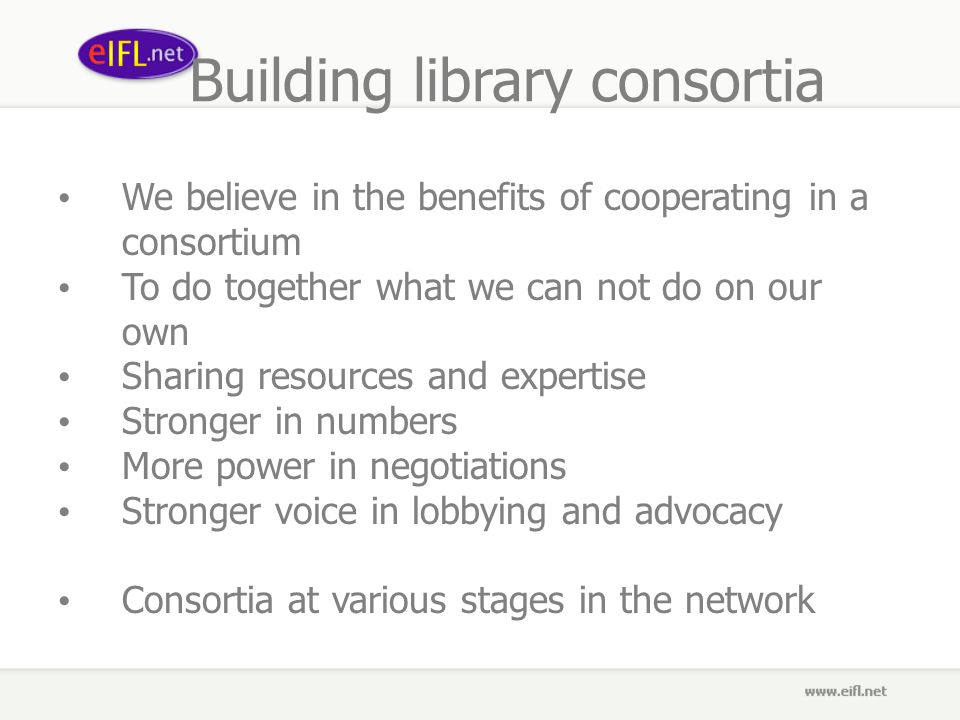 Building library consortia We believe in the benefits of cooperating in a consortium To do together what we can not do on our own Sharing resources and expertise Stronger in numbers More power in negotiations Stronger voice in lobbying and advocacy Consortia at various stages in the network