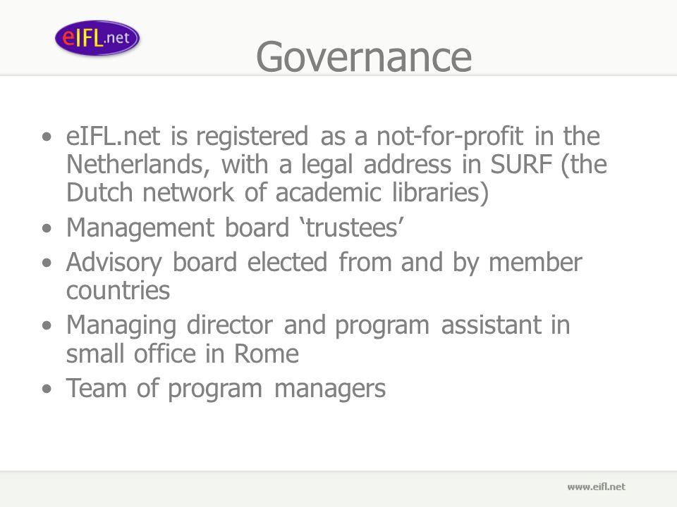 Governance eIFL.net is registered as a not-for-profit in the Netherlands, with a legal address in SURF (the Dutch network of academic libraries) Management board trustees Advisory board elected from and by member countries Managing director and program assistant in small office in Rome Team of program managers