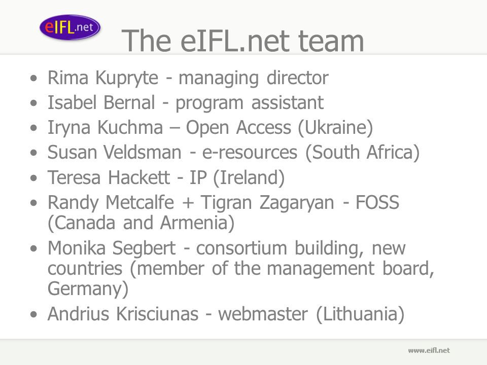 The eIFL.net team Rima Kupryte - managing director Isabel Bernal - program assistant Iryna Kuchma – Open Access (Ukraine) Susan Veldsman - e-resources (South Africa) Teresa Hackett - IP (Ireland) Randy Metcalfe + Tigran Zagaryan - FOSS (Canada and Armenia) Monika Segbert - consortium building, new countries (member of the management board, Germany) Andrius Krisciunas - webmaster (Lithuania)