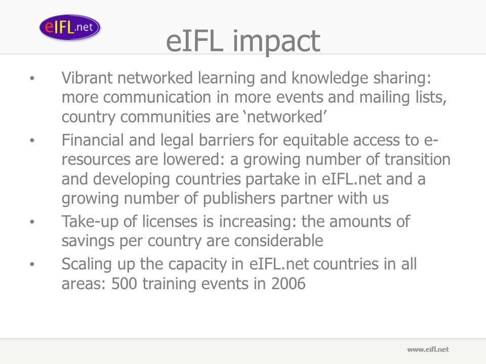 eIFL impact Vibrant networked learning and knowledge sharing: more communication in more events and mailing lists, country communities are networked Financial and legal barriers for equitable access to e- resources are lowered: a growing number of transition and developing countries partake in eIFL.net and a growing number of publishers partner with us Take-up of licenses is increasing: the amounts of savings per country are considerable Scaling up the capacity in eIFL.net countries in all areas: 500 training events in 2006