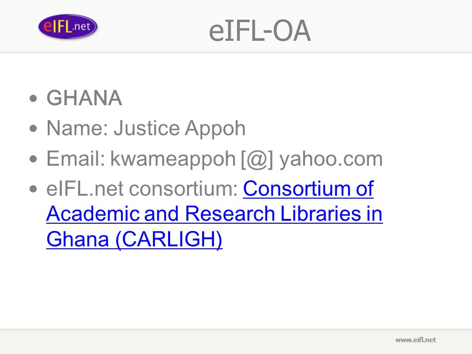eIFL-OA GHANA Name: Justice Appoh Email: kwameappoh [@] yahoo.com eIFL.net consortium: Consortium of Academic and Research Libraries in Ghana (CARLIGH)Consortium of Academic and Research Libraries in Ghana (CARLIGH)