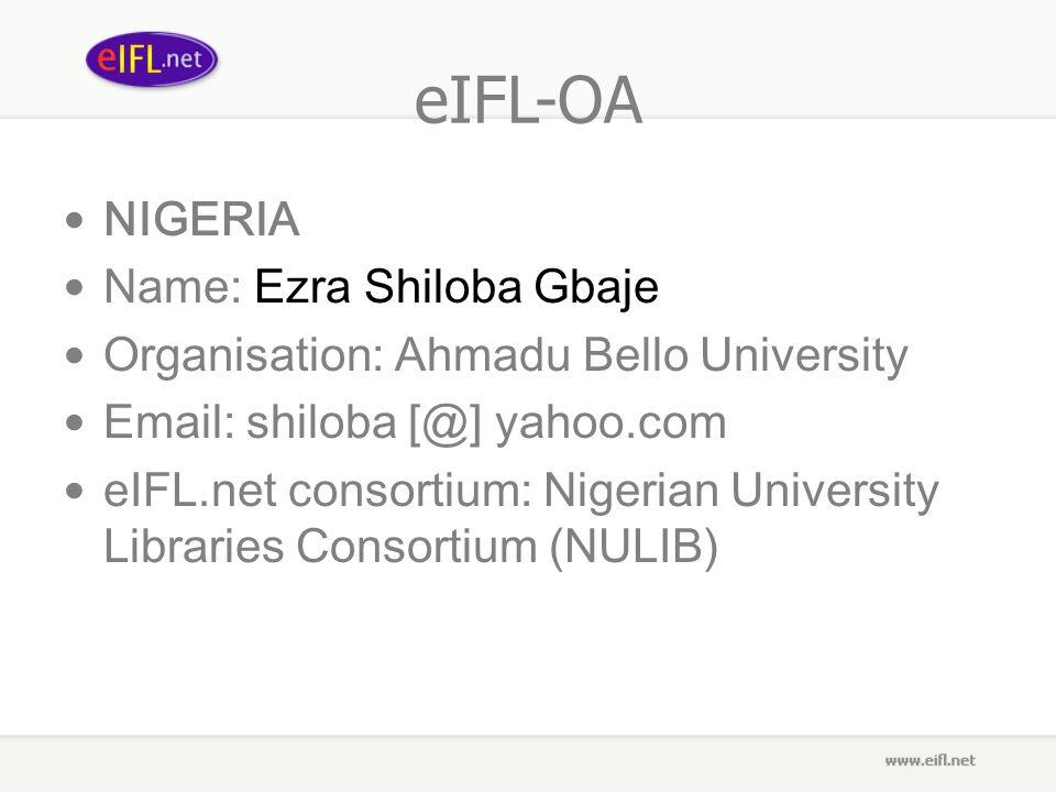 eIFL-OA NIGERIA Name: Ezra Shiloba Gbaje Organisation: Ahmadu Bello University Email: shiloba [@] yahoo.com eIFL.net consortium: Nigerian University Libraries Consortium (NULIB)