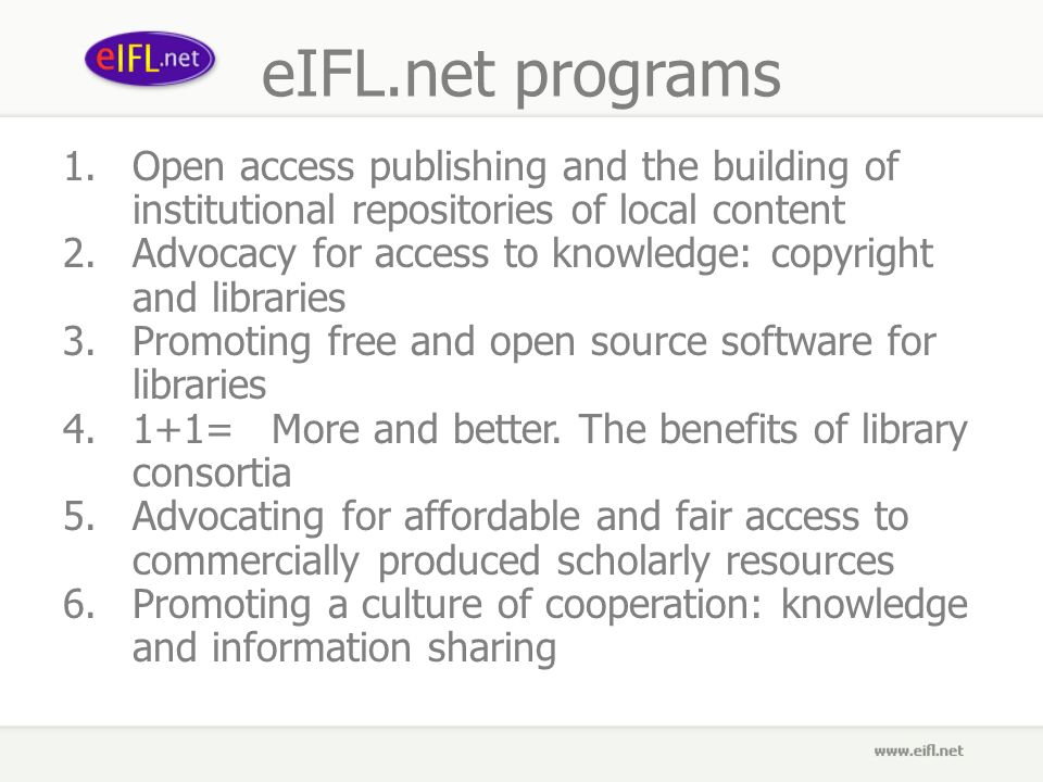 eIFL.net programs 1.Open access publishing and the building of institutional repositories of local content 2.Advocacy for access to knowledge: copyright and libraries 3.Promoting free and open source software for libraries 4.1+1=More and better.