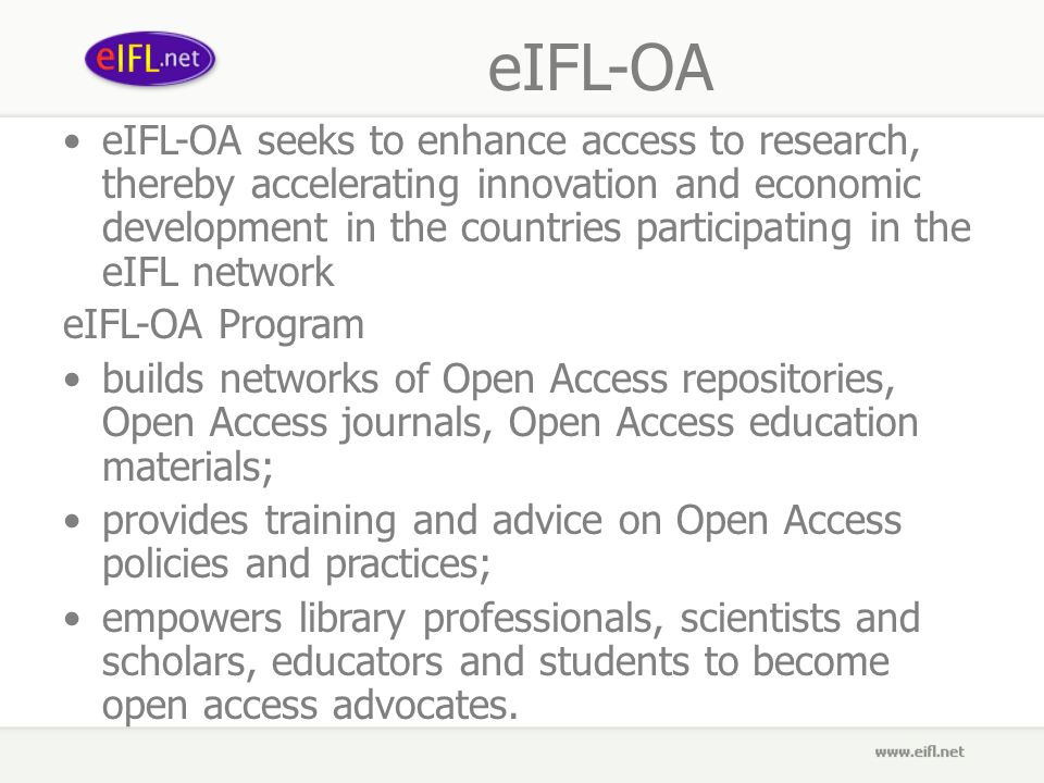 eIFL-OA eIFL-OA seeks to enhance access to research, thereby accelerating innovation and economic development in the countries participating in the eIFL network eIFL-OA Program builds networks of Open Access repositories, Open Access journals, Open Access education materials; provides training and advice on Open Access policies and practices; empowers library professionals, scientists and scholars, educators and students to become open access advocates.