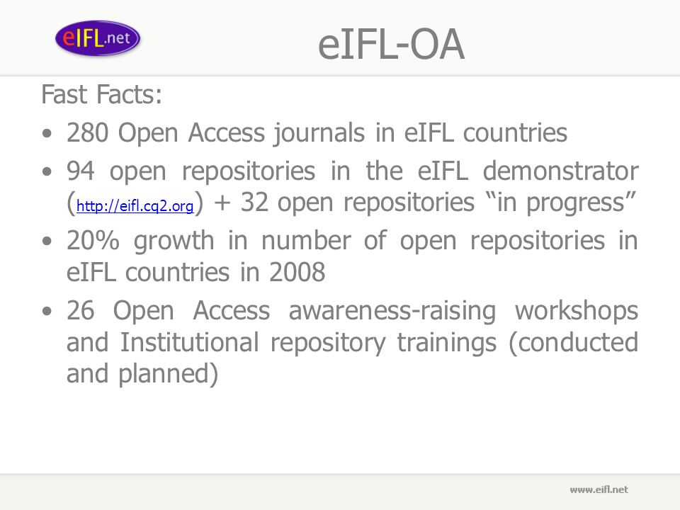 eIFL-OA Fast Facts: 280 Open Access journals in eIFL countries 94 open repositories in the eIFL demonstrator (   ) + 32 open repositories in progress   20% growth in number of open repositories in eIFL countries in Open Access awareness-raising workshops and Institutional repository trainings (conducted and planned)