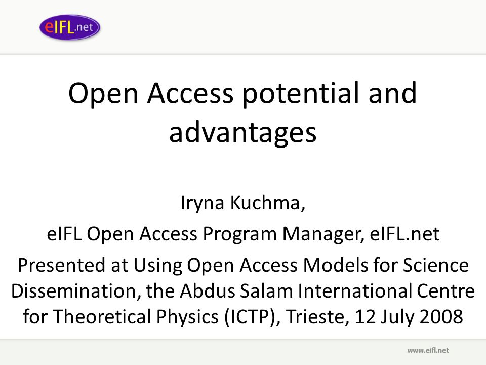 Open Access potential and advantages Iryna Kuchma, eIFL Open Access Program Manager, eIFL.net Presented at Using Open Access Models for Science Dissemination, the Abdus Salam International Centre for Theoretical Physics (ICTP), Trieste, 12 July 2008
