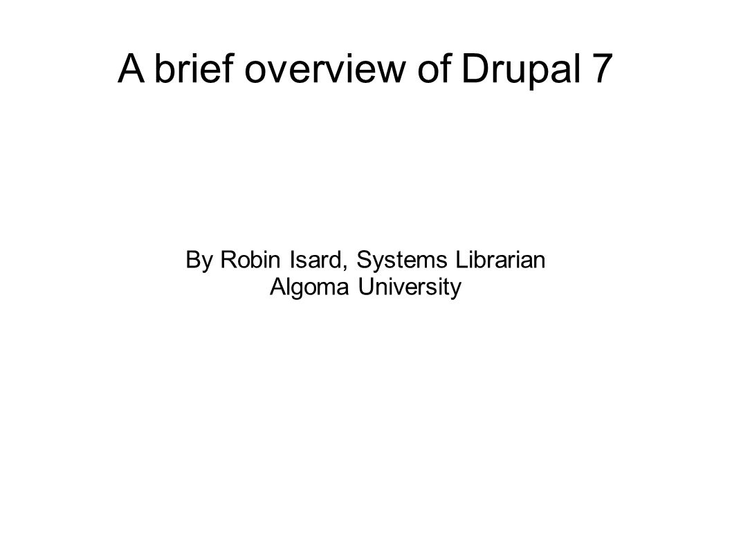 A brief overview of Drupal 7 By Robin Isard, Systems Librarian Algoma University