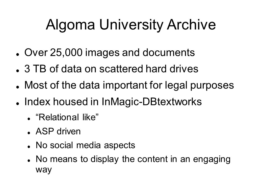 Algoma University Archive Over 25,000 images and documents 3 TB of data on scattered hard drives Most of the data important for legal purposes Index housed in InMagic-DBtextworks Relational like ASP driven No social media aspects No means to display the content in an engaging way