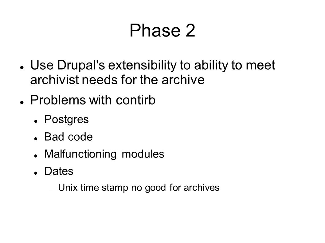 Phase 2 Use Drupal s extensibility to ability to meet archivist needs for the archive Problems with contirb Postgres Bad code Malfunctioning modules Dates Unix time stamp no good for archives