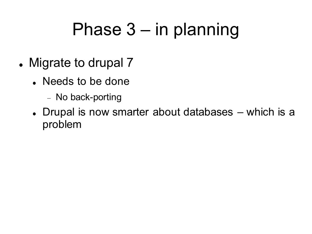 Phase 3 – in planning Migrate to drupal 7 Needs to be done No back-porting Drupal is now smarter about databases – which is a problem