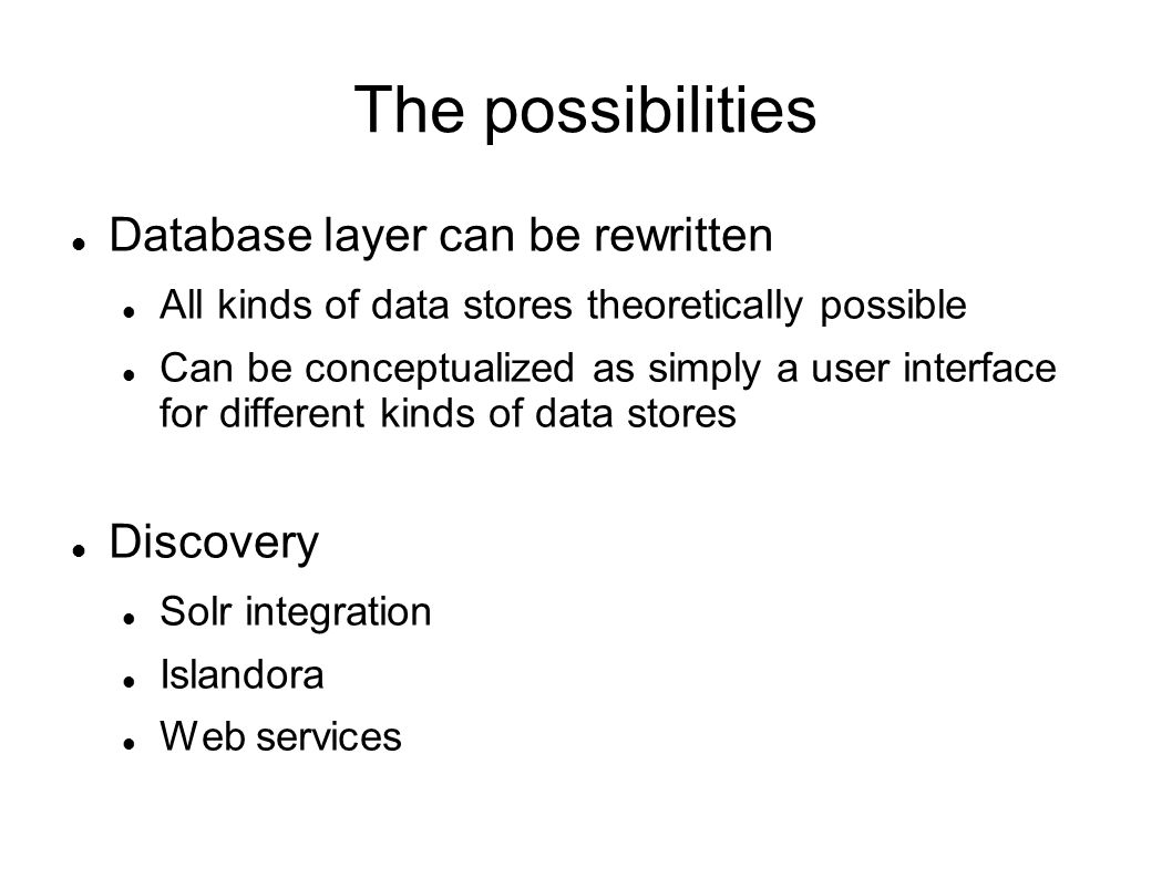 The possibilities Database layer can be rewritten All kinds of data stores theoretically possible Can be conceptualized as simply a user interface for different kinds of data stores Discovery Solr integration Islandora Web services