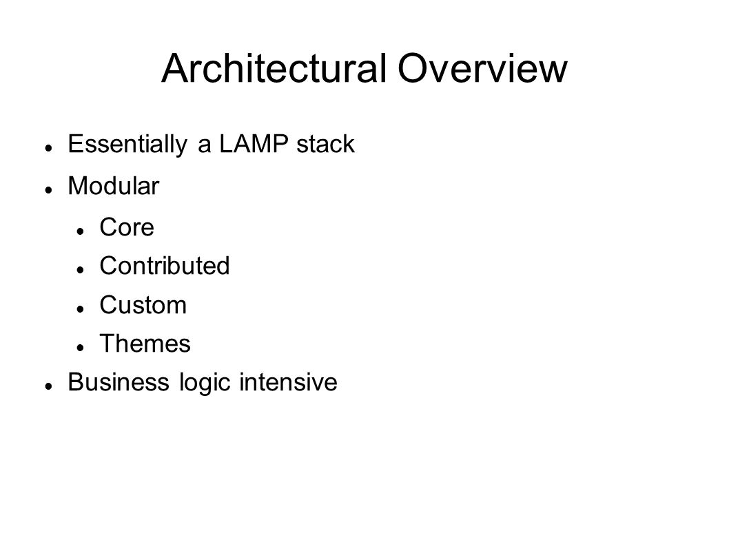 Architectural Overview Essentially a LAMP stack Modular Core Contributed Custom Themes Business logic intensive