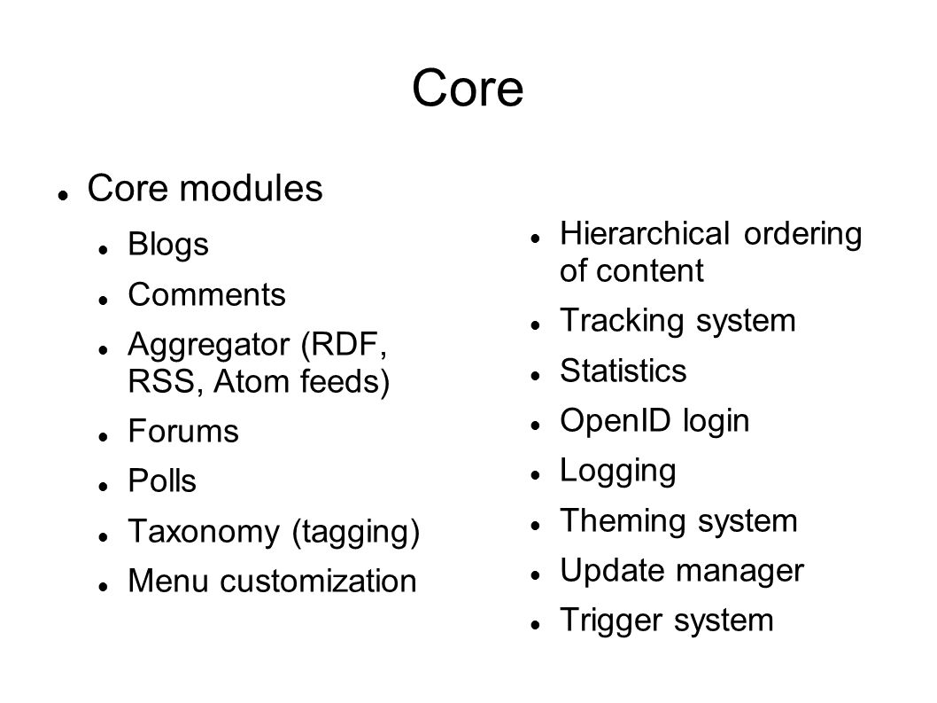 Core Core modules Blogs Comments Aggregator (RDF, RSS, Atom feeds) Forums Polls Taxonomy (tagging) Menu customization Hierarchical ordering of content Tracking system Statistics OpenID login Logging Theming system Update manager Trigger system