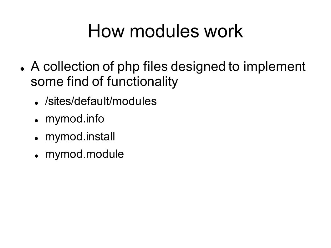 How modules work A collection of php files designed to implement some find of functionality /sites/default/modules mymod.info mymod.install mymod.module