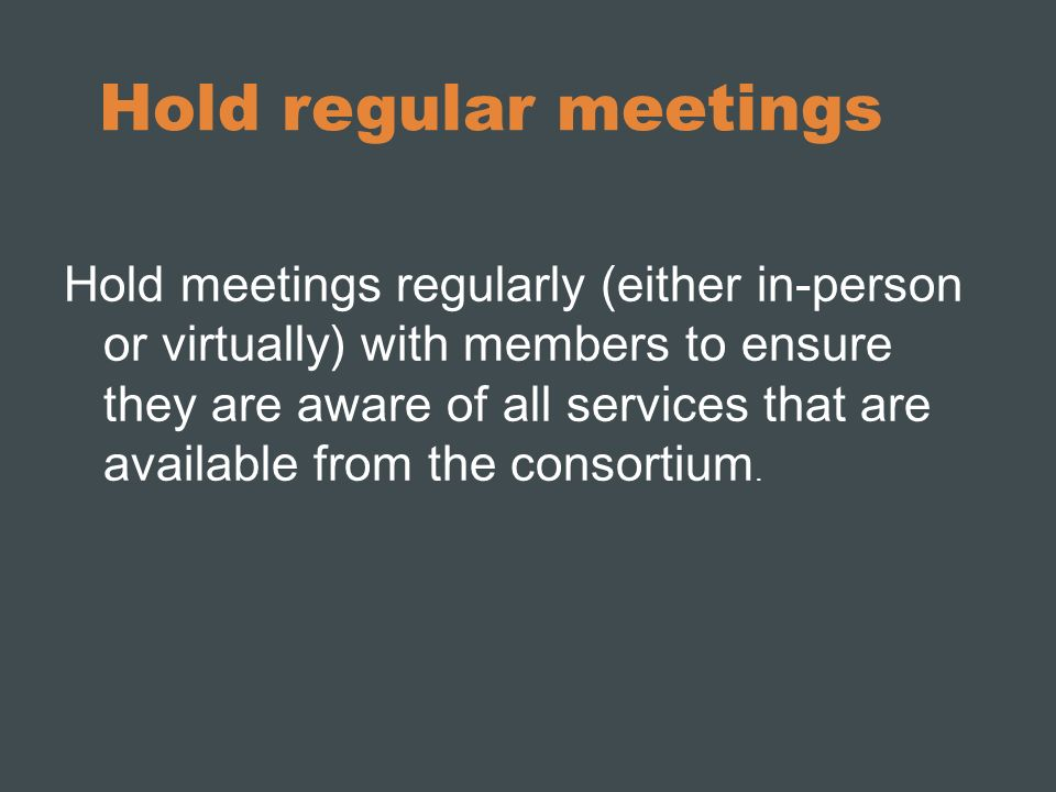 Hold regular meetings Hold meetings regularly (either in-person or virtually) with members to ensure they are aware of all services that are available