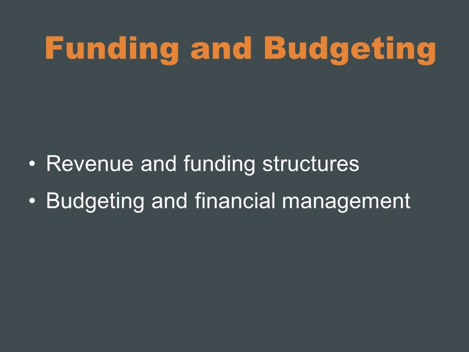 Funding and Budgeting Revenue and funding structures Budgeting and financial management