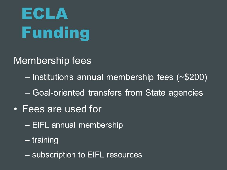 ECLA Funding Membership fees – Institutions annual membership fees (~$200) – Goal-oriented transfers from State agencies Fees are used for –EIFL annua